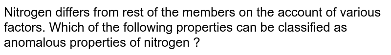Nitrogen differs from rest of the members on the account of various factors. Which of the following properties can be classified as anomalous properties of nitrogen ?