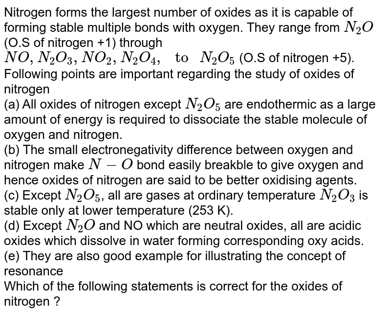 """Nitrogen forms the largest number of oxides as it is capable of forming stable multiple bonds with oxygen. They range from `N_(2)O` (O.S of nitrogen +1) through `NO, N_(2)O_(3), NO_(2), N_(2)O_(4), """" to """" N_(2)O_(5)` (O.S of nitrogen +5). Following points are important regarding the study of oxides of nitrogen <br> (a) All oxides of nitrogen except `N_(2)O_(5)` are endothermic as a large amount of energy is required to dissociate the stable molecule of oxygen and nitrogen. <br> (b) The small electronegativity difference between oxygen and nitrogen make `N - O` bond easily breakble to give oxygen and hence oxides of nitrogen are said to be better oxidising agents. <br> (c) Except `N_(2)O_(5)`, all are gases at ordinary temperature `N_(2)O_(3)` is stable only at lower temperature (253 K). <br> (d) Except `N_(2)O` and NO which are neutral oxides, all are acidic oxides which dissolve in water forming corresponding oxy acids. <br> (e) They are also good example for illustrating the concept of resonance <br> Which of the following statements is correct for the oxides of nitrogen ?"""
