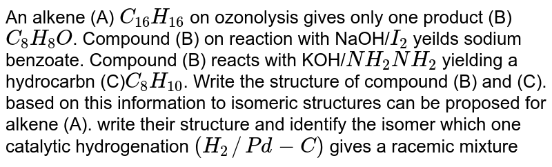 An alkene (A) `C_(16)H_(16)` on ozonolysis gives only one product (B) `C_8H_8O`. Compound (B) on reaction with NaOH/`I_(2)` yeilds sodium benzoate. Compound (B) reacts with KOH/`NH_(2)NH_(2)` yielding a hydrocarbn (C)`C_(8)H_(10)`. Write the structure of compound (B) and (C). based on this information to isomeric structures can be proposed for alkene (A). write their structure and identify the isomer which one catalytic hydrogenation `(H_(2)//Pd-C)` gives a racemic mixture