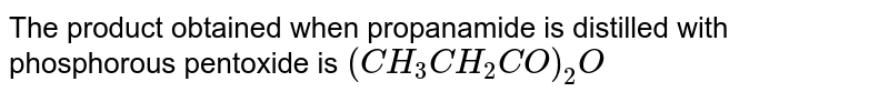 The product obtained when propanamide is distilled with phosphorous pentoxide is `(CH_3CH_(2)CO)_(2)O`