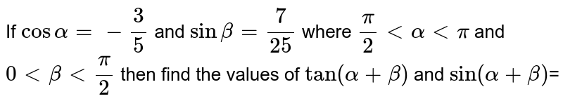 If `cosalpha=-3/5` and `sinbeta=7/25` where `pi/2 < alpha < pi` and `0 < beta < pi/ 2` then find the values of `tan(alpha+beta)` and  `sin(alpha+beta)`=