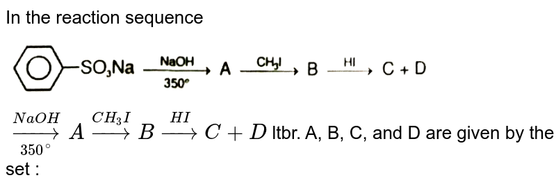 """In the reaction sequence <img src=""""https://d10lpgp6xz60nq.cloudfront.net/physics_images/RES_CHM_AMC_E01_030_Q01.png"""" width=""""80%"""">  `underset(350^(@))overset(NaOH)rarr A overset(CH_(3)I)rarr B overset(HI)rarr C+D` ltbr. A, B, C, and D are given by the set :"""