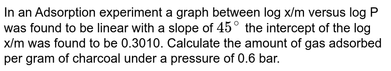 In an Adsorption experiment a graph between log x/m versus log P was found to be linear with a slope of `45^(@)` the intercept of the log x/m was found to be 0.3010. Calculate the amount of gas adsorbed per gram of charcoal under a pressure of 0.6 bar.