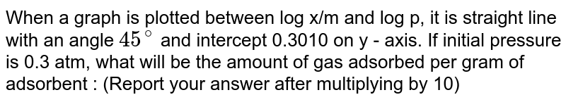 When a graph is plotted between log x/m and log p, it is straight line with an angle `45^(@)` and intercept 0.3010 on y - axis. If initial pressure is 0.3 atm, what will be the amount of gas adsorbed per gram of adsorbent : (Report your answer after multiplying by 10)