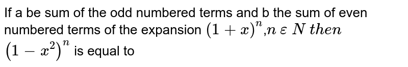 If  a be sum of the odd numbered terms and b the sum of even numbered terms of the expansion `(1+x)^(n)`,`n` `epsilon` `N`  `then` `(1-x^(2))^(n)` is equal to