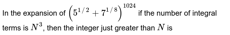 In the expansion of `(5^(1//2)+7^(1//8))^(1024)` if the number of integral terms is `N^(3)`, then the integer just greater than `N` is