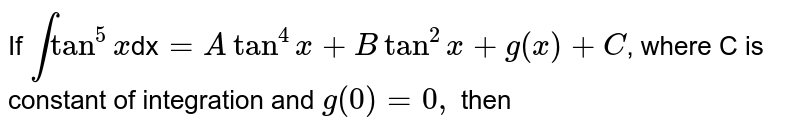If `int tan^(5)x `dx`=Atan^(4)x+Btan^(2)x+g(x)+C`, where C is constant of integration and `g(0)=0, ` then