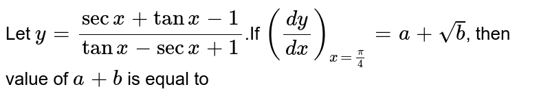 Let `y=(secx+tanx-1)/(tanx-secx+1)`.If `((dy)/(dx))_(x=(pi)/4)=a+sqrt(b)`, then value of `a+b` is equal to
