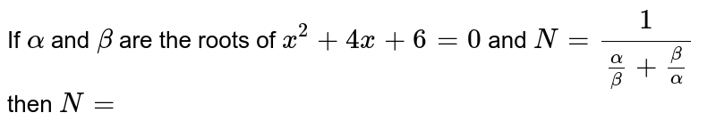 If `alpha` and `beta` are the roots of `x^(2)+4x+6=0` and `N=1/((alpha)/(beta)+(beta)/(alpha))` then `N=`