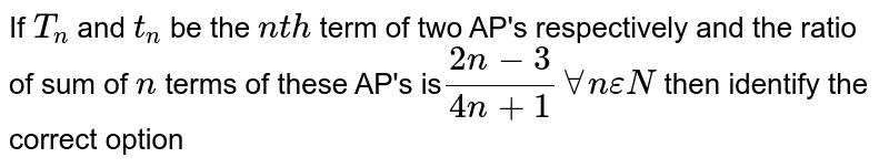 If `T_(n)` and `t_(n)` be the `nth` term of two AP's respectively and the ratio of sum of `n` terms of these AP's is`(2n-3)/(4n+1) AA n epsilonN` then identify the correct option