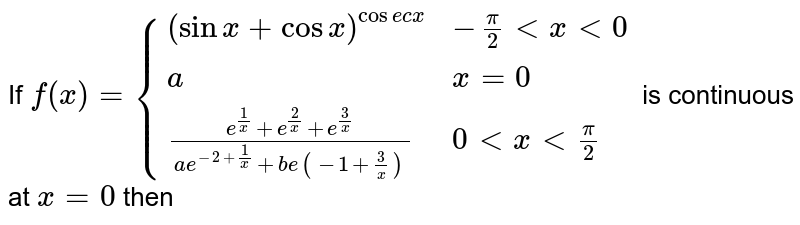 If `f(x)={((sinx+cosx)^(cosecx),-(pi)/2ltxlt0),(a,x=0),((e^(1/x)+e^(2/x)+e^(3/x))/(ae^(-2+1/x)+be(-1+3/x)), 0ltxlt(pi)/2):}` is continuous at `x=0` then