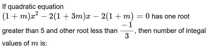 If quadratic equation `(1+m)x^(2)-2(1+3m)x-2(1+m)=0` has one root greater than 5 and other root less than `(-1)/3`, then number of integal values of `m` is: