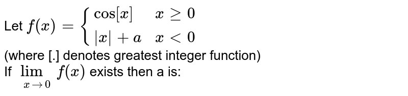 Let `f(x)={(cos[x],xge0),(|x|+a,xlt0):}` <br> (where [.] denotes greatest integer function) <br>If `lim_(xto0)f(x)` exists then a is: