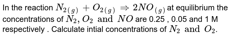 In the reaction `N_(2(g))+O_(2(g))rArr2NO_((g))`at  equilibrium the concentrations  of `N_(2),O_(2)andNO` are 0.25 , 0.05 and 1 M respectively . Calculate intial concentrations of `N_(2)andO_(2)`.