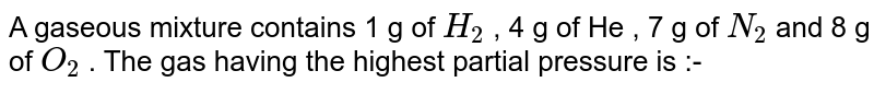 A gaseous mixture contains 1 g of `H_(2)` , 4 g of He , 7 g of `N_(2)` and 8 g of `O_(2)` . The gas having the highest partial pressure is :-