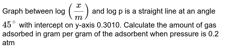 Graph between log `((x)/(m))` and log p is a straight line at an angle `45^(@)` with intercept on y-axis 0.3010. Calculate the amount of gas adsorbed in gram per gram of the adsorbent when pressure is 0.2 atm