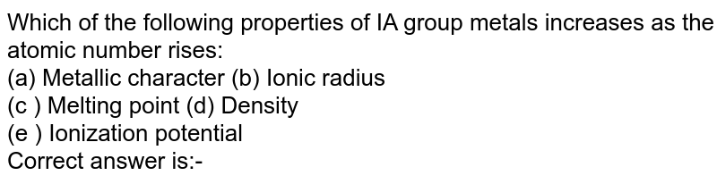Which of the following properties of IA group metals increases as the atomic number rises: <br> (a) Metallic character (b) Ionic radius <br> (c ) Melting point (d) Density <br> (e ) Ionization potential <br> Correct answer is:-