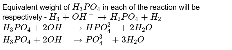 Equivalent weight of `H_(3)PO_(4)` in each of the reaction will be respectively - `H_(3)+OH^(-)rarrH_(2)PO_(4)+H_(2)` <br> `H_(3)PO_(4)+2OH^(-)rarrHPO_(4)^(2-)+2H_(2)O` <br> `H_(3)PO_(4)+2OH^(-)rarrPO_(4)^(3-)+3H_(2)O`