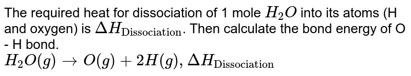 """The required heat for dissociation of 1 mole `H_(2)O` into its atoms (H and oxygen) is `Delta H_(""""Dissociation"""")`. Then  calculate the bond energy of O - H bond. <br> `H_(2)O(g)rarr O(g)+2H(g) , Delta H_(""""Dissociation"""")`"""