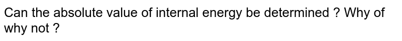 Can the absolute value of internal energy be determined ? Why of why not ?