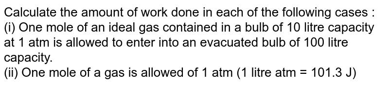 Calculate the amount of work done in each of the following cases : <br> (i) One mole of an ideal gas contained in a bulb of 10 litre capacity at 1 atm is allowed to enter into an evacuated bulb of 100 litre capacity. <br> (ii) One mole of a gas is allowed of 1 atm (1 litre atm = 101.3 J)