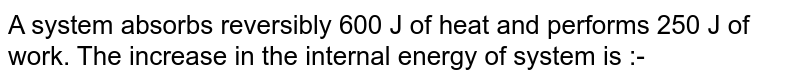A system absorbs reversibly 600 J of heat and performs 250 J of work. The increase in the internal energy of system is :-
