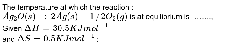 The temperature at which the reaction : `Ag_(2)O(s)rarr 2Ag(s)+1//2O_(2)(g)` is at equilibrium is …….., <br> Given `Delta H=30.5 KJ mol^(-1)` <br> and `Delta S = 0.5 KJ mol^(-1)` :