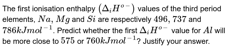 If I.E of  Na, Mg and Si are respectively 496,737 & 786 kJ `mol^(-1)` The IE of Al in kJ `mol^(-1)` is :-