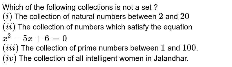 Which of the following collections is not a set ?  <br> `(i)` The collection of natural numbers between `2` and `20` <br> `(ii)` The collection of numbers which satisfy the equation `x^(2)-5x+6=0` <br> `(iii)` The collection of prime numbers between `1` and `100`. <br> `(iv)` The collection of all intelligent women in Jalandhar.
