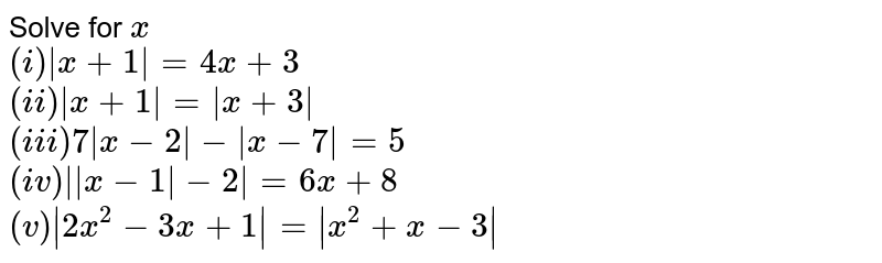 Solve for `x` <br> `(i) |x+1|=4x+3` <br> `(ii) |x+1|=|x+3|` <br> `(iii) 7|x-2|-|x-7|=5` <br> `(iv) ||x-1|-2|=6x+8` <br> `(v) |2x^(2)-3x+1|=|x^(2)+x-3|`