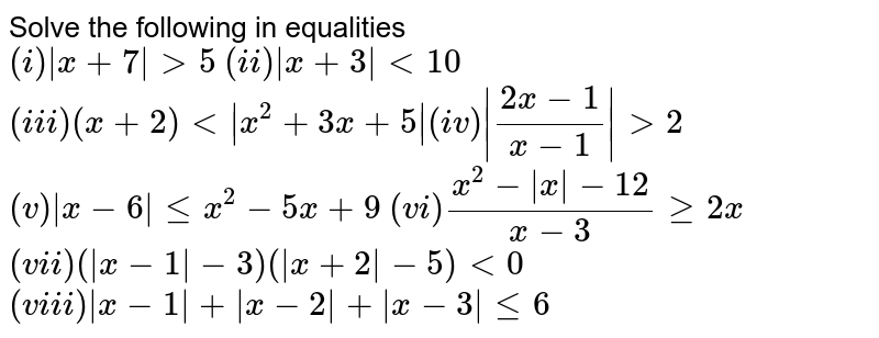 Solve the following in equalities <br> `(i) |x+7| gt 5` `(ii) |x+3| lt 10` <br> `(iii) (x+2) lt |x^(2)+3x+5|``(iv) |(2x-1)/(x-1)| gt 2` <br> `(v) |x-6| le x^(2)-5x+9` `(vi)(x^(2)-|x|-12)/(x-3) ge 2x` <br> `(vii) (|x-1|-3)(|x+2|-5) lt 0` `(viii) |x-1|+|x-2|+|x-3| le 6`