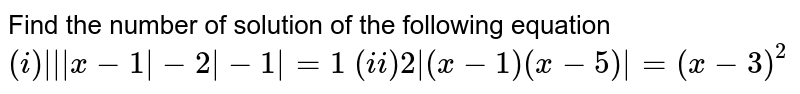 Find the number of solution of the following equation <br> `(i) |||x-1|-2|-1|=1` `(ii) 2|(x-1)(x-5)|=(x-3)^(2)`