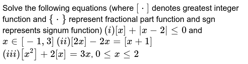Solve the following equations (where `[*]` denotes greatest integer function and `{*}` represent fractional part function and sgn represents signum function) `(i) [x]+ x-2  le 0` and `x in [-1,3]` `(ii) [2x]-2x=[x+1]` <br> `(iii) [x^(2)]+2[x]=3x`, `0 le x le 2`