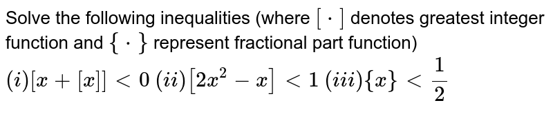 Solve the following inequalities (where `[*]` denotes greatest integer function and `{*}` represent fractional part function) <br> `(i) [x+[x]] lt 0` `(ii) [2x^(2)-x] lt 1` `(iii) {x} lt (1)/(2)`
