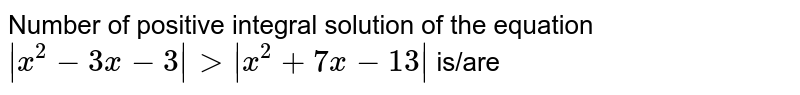Number of positive integral solution of the equation ` x^(2)-3x-3  gt  x^(2)+7x-13 ` is/are