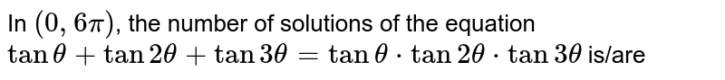 In `(0,6pi)`, the number of solutions of the equation `tantheta+tan2theta+tan3theta=tantheta*tan2theta*tan3theta` is/are