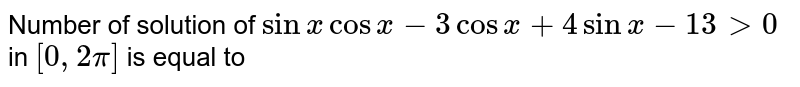 Number of solution of `sinx cosx-3cosx+4sinx-13 gt 0` in `[0,2pi]` is equal to