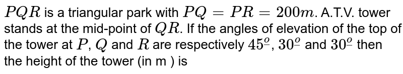 `PQR` is a triangular park with `PQ=PR=200m`. A.T.V. tower stands at the mid-point of `QR`. If the angles of elevation of the top of the tower at `P`, `Q` and `R` are respectively `45^(ulo)`, `30^(ulo)` and `30^(ulo)` then the height of the tower (in m ) is