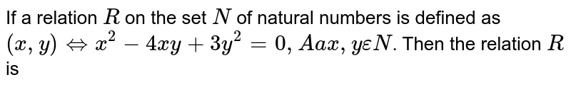 If a relation R on the set N of nature numbers be defined as `(x, y) hArr x^(2)-4xy+3y^(2)=0` for all `x, y in N`, then relation R is