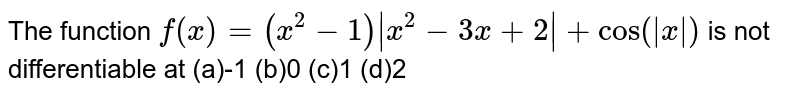 The function `f(x)=(x^(2)-4)|x^(2)-3x+2|+cos (|x|)` is not differentiable at `x =`
