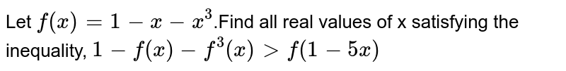 If `f(x)=1-x-x^(3)`, then all real values of x satisfying the inequality `1-f(x)-f^(3) (x) gt f(1-5x)` are