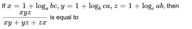 If `x=1+log_(a) bc, y=1+log_(b) ca, z=1+log_(c) ab`, then `(xyz)/(xy+yz+zx)` is equal to
