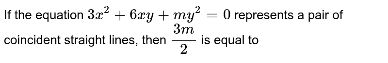 If the equation `3x^(2)+6xy+my^(2)=0` represents a pair of coincident straight lines, then `(3m)/2` is equal to