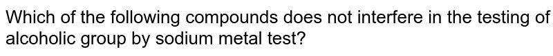 Which of the following compounds does not interfere in the testing of alcoholic group by sodium metal test?
