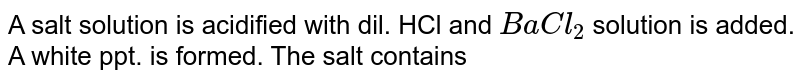 A salt solution is acidified with dil. HCl and `BaCl_2` solution is added. A white ppt. is formed. The salt contains