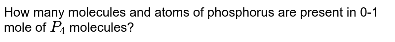 How many molecules and atoms of phosphorus are present in 0-1 mole of `P_(4)` molecules?