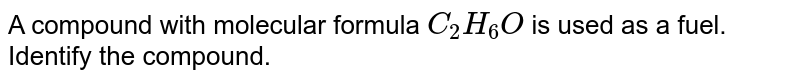 A compound with molecular formula `C_(2)H_(6)O` is used as a fuel. Identify the compound.