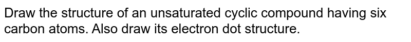 Draw the structure of an unsaturated cyclic compound having six carbon atoms. Also draw its electron dot structure.