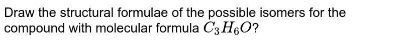 Draw the structural formulae of the possible isomers for the compound with molecular formula `C_(3)H_(6)O`?