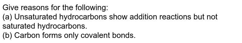 Give reasons for the following: <br> (a) Unsaturated hydrocarbons show addition reactions but not saturated hydrocarbons. <br> (b) Carbon forms only covalent bonds.